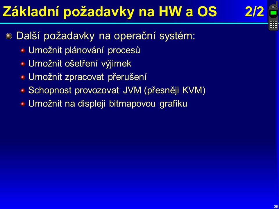 36 Základní požadavky na HW a OS 2/2 Další požadavky na operační systém: Umožnit plánování procesů Umožnit ošetření výjimek Umožnit zpracovat přerušení Schopnost provozovat JVM (přesněji KVM) Umožnit na displeji bitmapovou grafiku