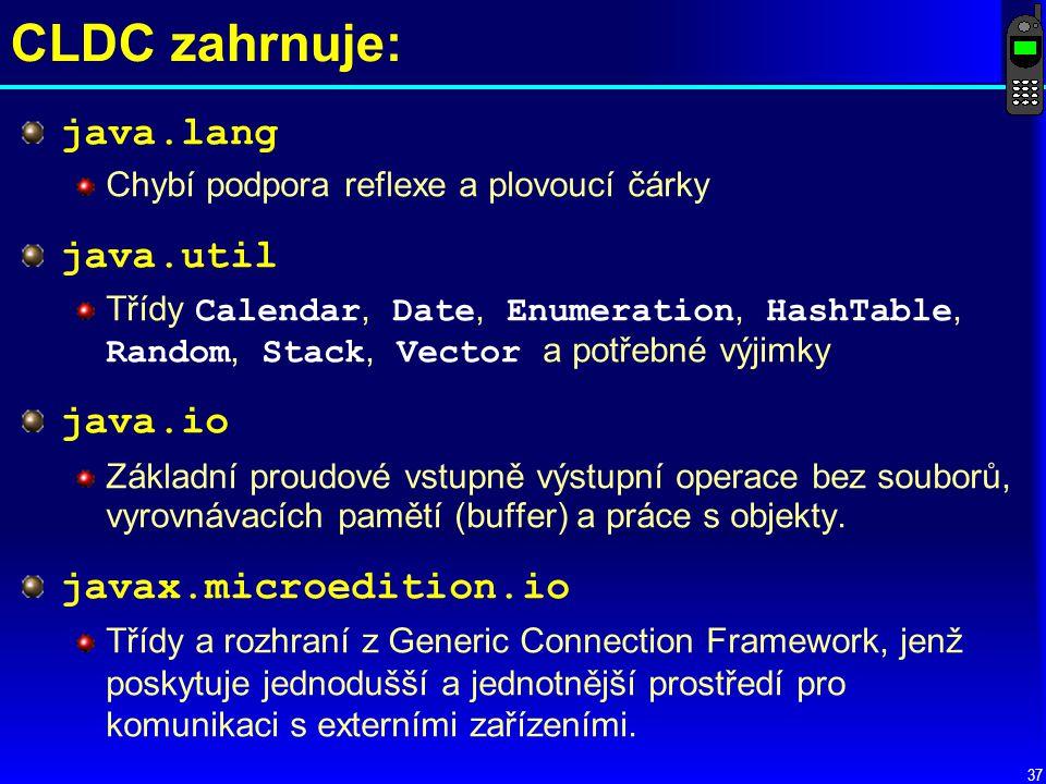 37 CLDC zahrnuje: java.lang Chybí podpora reflexe a plovoucí čárky java.util Třídy Calendar, Date, Enumeration, HashTable, Random, Stack, Vector a potřebné výjimky java.io Základní proudové vstupně výstupní operace bez souborů, vyrovnávacích pamětí (buffer) a práce s objekty.