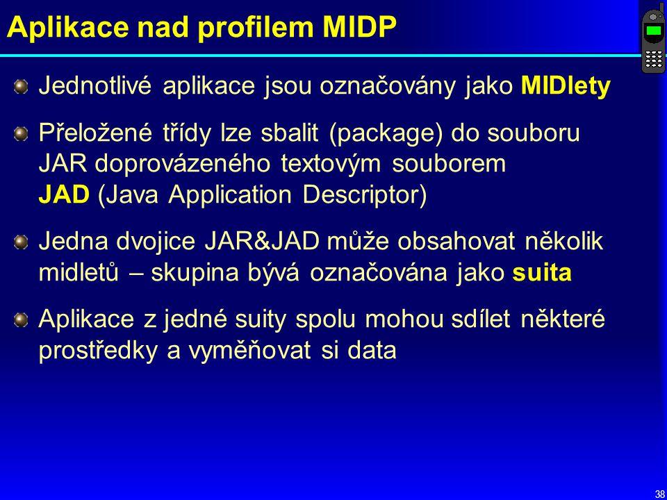 38 Aplikace nad profilem MIDP Jednotlivé aplikace jsou označovány jako MIDlety Přeložené třídy lze sbalit (package) do souboru JAR doprovázeného textovým souborem JAD (Java Application Descriptor) Jedna dvojice JAR&JAD může obsahovat několik midletů – skupina bývá označována jako suita Aplikace z jedné suity spolu mohou sdílet některé prostředky a vyměňovat si data