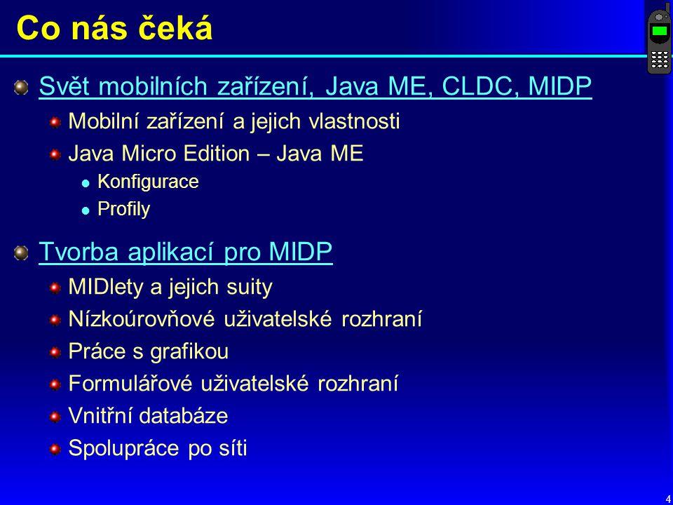 4 Co nás čeká Svět mobilních zařízení, Java ME, CLDC, MIDP Mobilní zařízení a jejich vlastnosti Java Micro Edition – Java ME l Konfigurace l Profily Tvorba aplikací pro MIDP MIDlety a jejich suity Nízkoúrovňové uživatelské rozhraní Práce s grafikou Formulářové uživatelské rozhraní Vnitřní databáze Spolupráce po síti