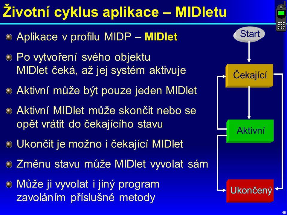 46 Životní cyklus aplikace – MIDletu Aplikace v profilu MIDP – MIDlet Po vytvoření svého objektu MIDlet čeká, až jej systém aktivuje Aktivní může být pouze jeden MIDlet Aktivní MIDlet může skončit nebo se opět vrátit do čekajícího stavu Ukončit je možno i čekající MIDlet Změnu stavu může MIDlet vyvolat sám Může ji vyvolat i jiný program zavoláním příslušné metody Start Ukončený Aktivní Čekající