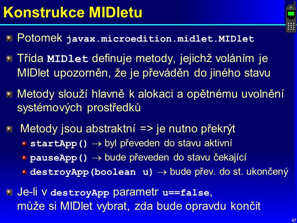 47 Konstrukce MIDletu Potomek javax.microedition.midlet.MIDlet Třída MIDlet definuje metody, jejichž voláním je MIDlet upozorněn, že je převáděn do jiného stavu Metody slouží hlavně k alokaci a opětnému uvolnění systémových prostředků Metody jsou abstraktní => je nutno překrýt startApp()  byl převeden do stavu aktivní pauseApp()  bude převeden do stavu čekající destroyApp(boolean u)  bude přev.