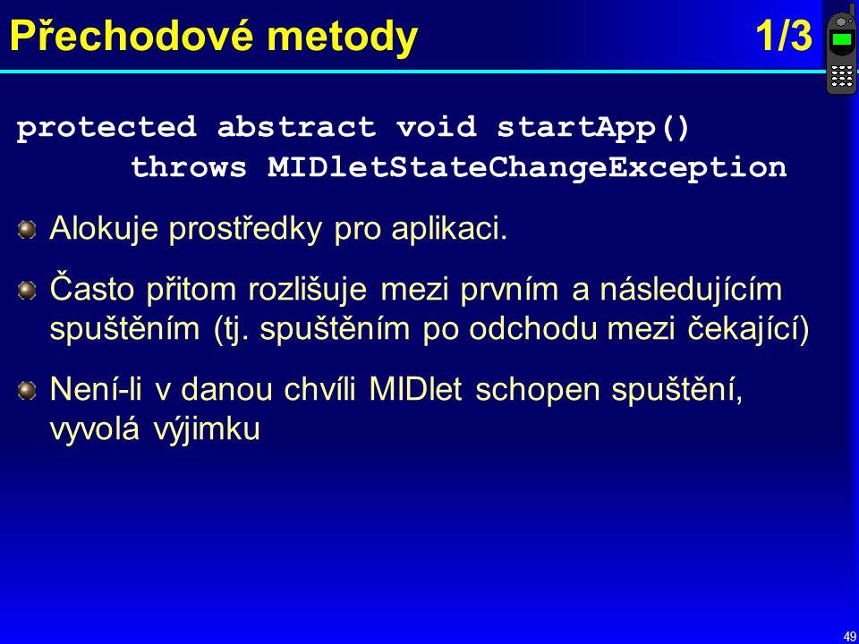 49 Přechodové metody1/3 protected abstract void startApp() throws MIDletStateChangeException Alokuje prostředky pro aplikaci.