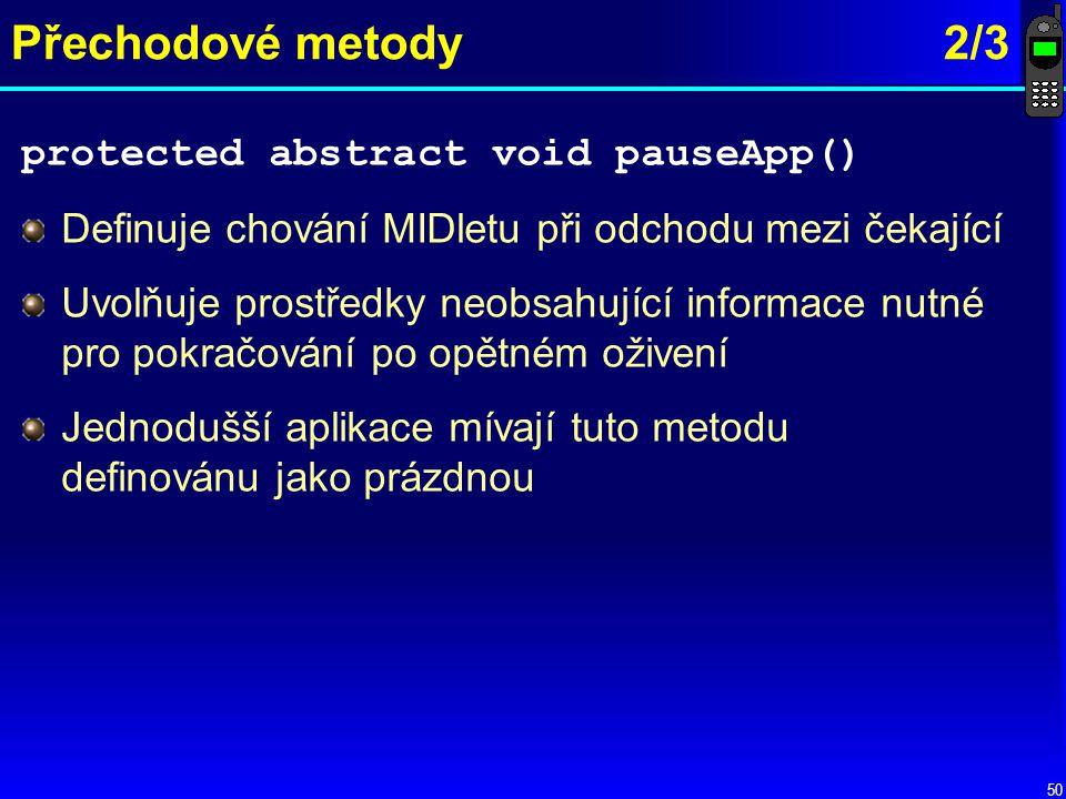 50 Přechodové metody2/3 protected abstract void pauseApp() Definuje chování MIDletu při odchodu mezi čekající Uvolňuje prostředky neobsahující informace nutné pro pokračování po opětném oživení Jednodušší aplikace mívají tuto metodu definovánu jako prázdnou