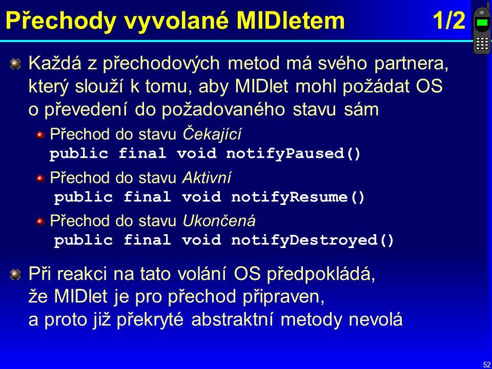 52 Přechody vyvolané MIDletem1/2 Každá z přechodových metod má svého partnera, který slouží k tomu, aby MIDlet mohl požádat OS o převedení do požadovaného stavu sám Přechod do stavu Čekající public final void notifyPaused() Přechod do stavu Aktivní public final void notifyResume() Přechod do stavu Ukončená public final void notifyDestroyed() Při reakci na tato volání OS předpokládá, že MIDlet je pro přechod připraven, a proto již překryté abstraktní metody nevolá