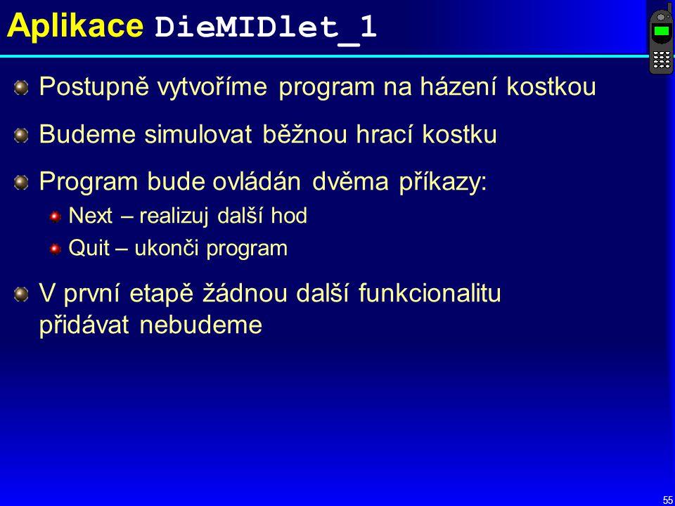 55 Aplikace DieMIDlet_1 Postupně vytvoříme program na házení kostkou Budeme simulovat běžnou hrací kostku Program bude ovládán dvěma příkazy: Next – realizuj další hod Quit – ukonči program V první etapě žádnou další funkcionalitu přidávat nebudeme