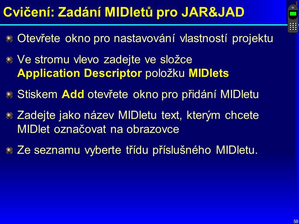 59 Cvičení: Zadání MIDletů pro JAR&JAD Otevřete okno pro nastavování vlastností projektu Ve stromu vlevo zadejte ve složce Application Descriptor položku MIDlets Stiskem Add otevřete okno pro přidání MIDletu Zadejte jako název MIDletu text, kterým chcete MIDlet označovat na obrazovce Ze seznamu vyberte třídu příslušného MIDletu.