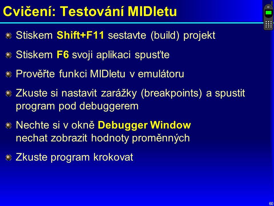 60 Cvičení: Testování MIDletu Stiskem Shift+F11 sestavte (build) projekt Stiskem F6 svoji aplikaci spusťte Prověřte funkci MIDletu v emulátoru Zkuste si nastavit zarážky (breakpoints) a spustit program pod debuggerem Nechte si v okně Debugger Window nechat zobrazit hodnoty proměnných Zkuste program krokovat