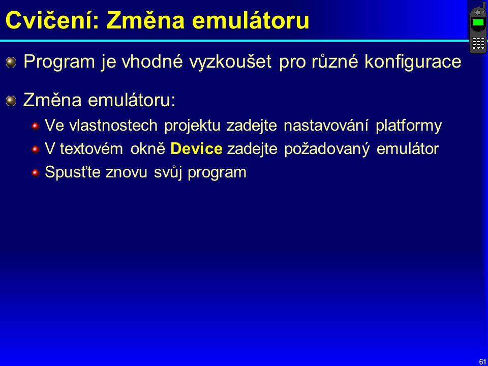 61 Cvičení: Změna emulátoru Změna emulátoru: Ve vlastnostech projektu zadejte nastavování platformy V textovém okně Device zadejte požadovaný emulátor Spusťte znovu svůj program Program je vhodné vyzkoušet pro různé konfigurace