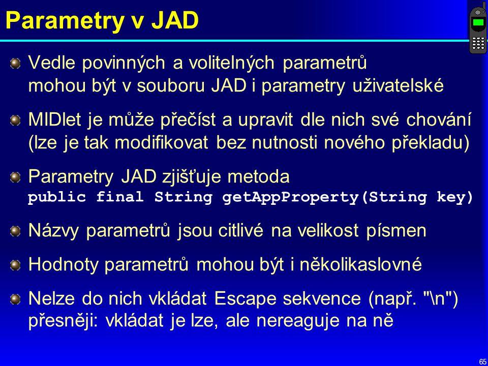 65 Parametry v JAD Vedle povinných a volitelných parametrů mohou být v souboru JAD i parametry uživatelské MIDlet je může přečíst a upravit dle nich své chování (lze je tak modifikovat bez nutnosti nového překladu) Parametry JAD zjišťuje metoda public final String getAppProperty(String key) Názvy parametrů jsou citlivé na velikost písmen Hodnoty parametrů mohou být i několikaslovné Nelze do nich vkládat Escape sekvence (např.