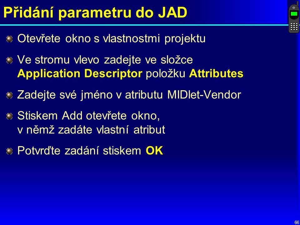 66 Přidání parametru do JAD Otevřete okno s vlastnostmi projektu Ve stromu vlevo zadejte ve složce Application Descriptor položku Attributes Zadejte své jméno v atributu MIDlet-Vendor Stiskem Add otevřete okno, v němž zadáte vlastní atribut Potvrďte zadání stiskem OK