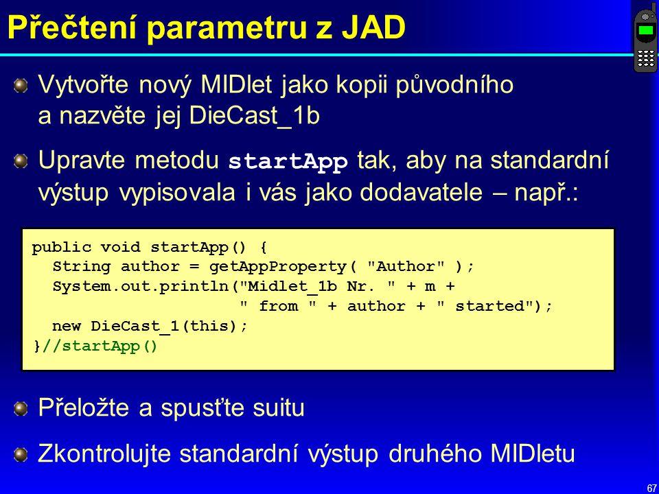 67 Přečtení parametru z JAD Vytvořte nový MIDlet jako kopii původního a nazvěte jej DieCast_1b Upravte metodu startApp tak, aby na standardní výstup vypisovala i vás jako dodavatele – např.: public void startApp() { String author = getAppProperty( Author ); System.out.println( Midlet_1b Nr.