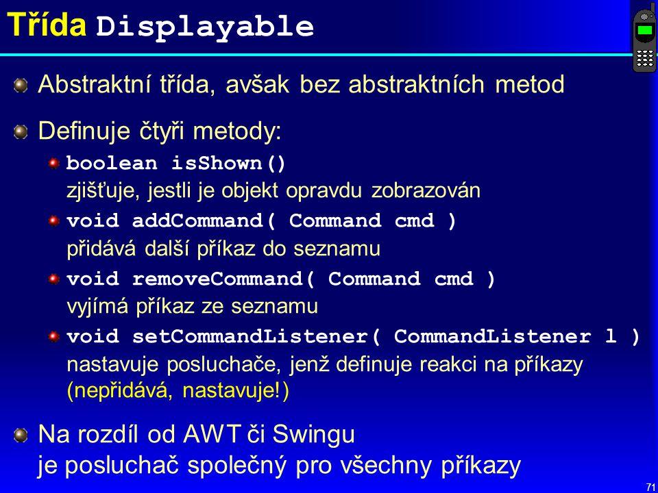 71 Třída Displayable Abstraktní třída, avšak bez abstraktních metod Definuje čtyři metody: boolean isShown() zjišťuje, jestli je objekt opravdu zobrazován void addCommand( Command cmd ) přidává další příkaz do seznamu void removeCommand( Command cmd ) vyjímá příkaz ze seznamu void setCommandListener( CommandListener l ) nastavuje posluchače, jenž definuje reakci na příkazy (nepřidává, nastavuje!) Na rozdíl od AWT či Swingu je posluchač společný pro všechny příkazy