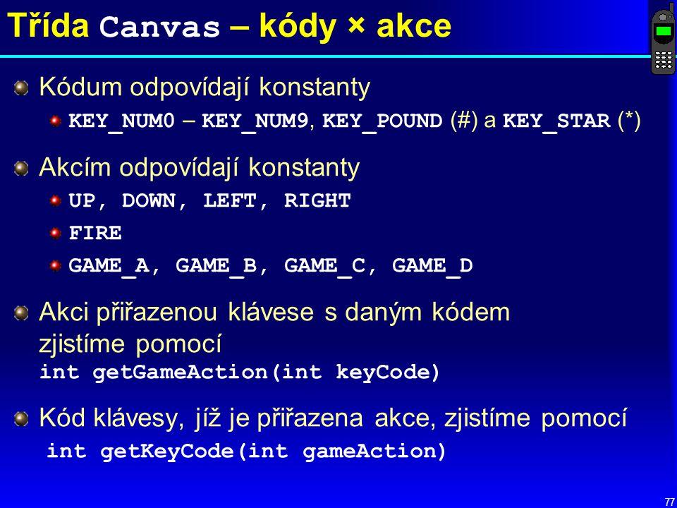 77 Třída Canvas – kódy × akce Kódum odpovídají konstanty KEY_NUM0 – KEY_NUM9, KEY_POUND (#) a KEY_STAR (*) Akcím odpovídají konstanty UP, DOWN, LEFT, RIGHT FIRE GAME_A, GAME_B, GAME_C, GAME_D Akci přiřazenou klávese s daným kódem zjistíme pomocí int getGameAction(int keyCode) Kód klávesy, jíž je přiřazena akce, zjistíme pomocí int getKeyCode(int gameAction)
