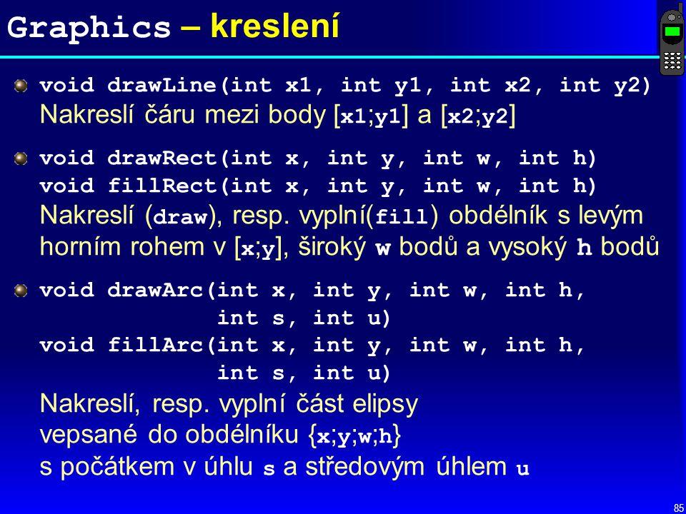 85 Graphics – kreslení void drawLine(int x1, int y1, int x2, int y2) Nakreslí čáru mezi body [ x1 ; y1 ] a [ x2 ; y2 ] void drawRect(int x, int y, int w, int h) void fillRect(int x, int y, int w, int h) Nakreslí ( draw ), resp.