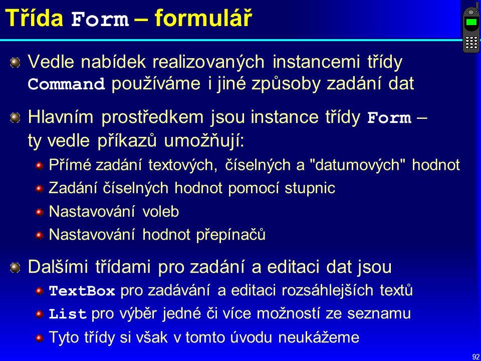 92 Třída Form – formulář Vedle nabídek realizovaných instancemi třídy Command používáme i jiné způsoby zadání dat Hlavním prostředkem jsou instance třídy Form – ty vedle příkazů umožňují: Přímé zadání textových, číselných a datumových hodnot Zadání číselných hodnot pomocí stupnic Nastavování voleb Nastavování hodnot přepínačů Dalšími třídami pro zadání a editaci dat jsou TextBox pro zadávání a editaci rozsáhlejších textů List pro výběr jedné či více možností ze seznamu Tyto třídy si však v tomto úvodu neukážeme