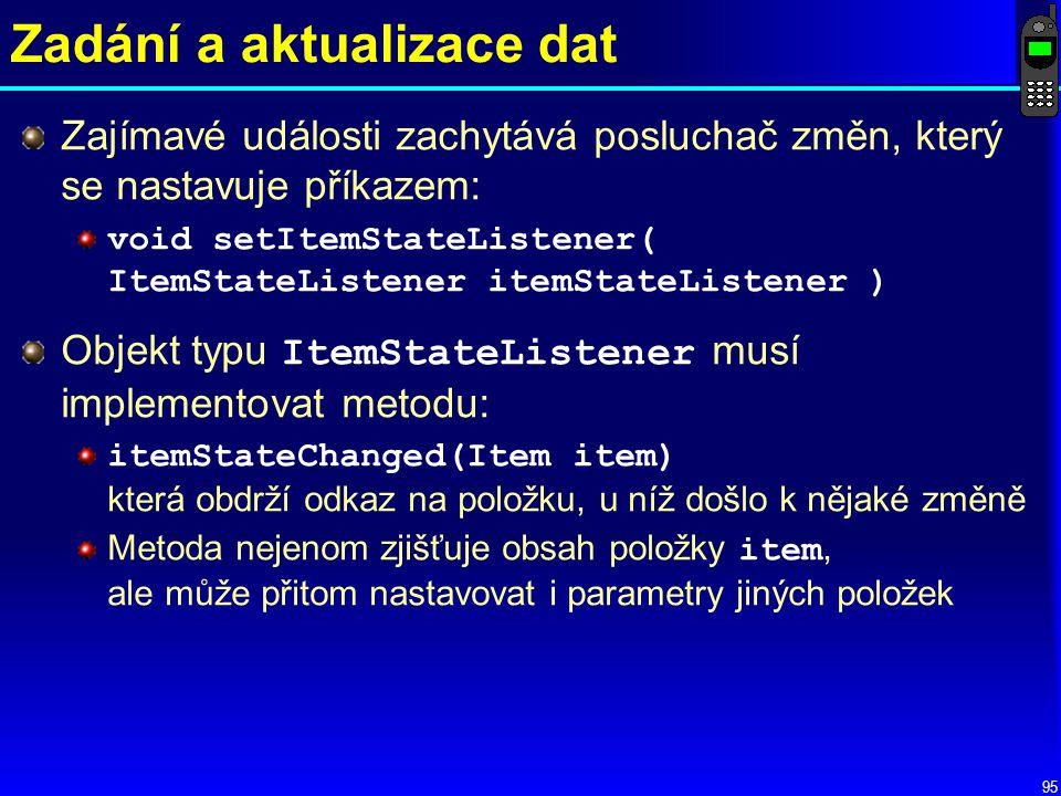 95 Zadání a aktualizace dat Zajímavé události zachytává posluchač změn, který se nastavuje příkazem: void setItemStateListener( ItemStateListener itemStateListener ) Objekt typu ItemStateListener musí implementovat metodu: itemStateChanged(Item item) která obdrží odkaz na položku, u níž došlo k nějaké změně Metoda nejenom zjišťuje obsah položky item, ale může přitom nastavovat i parametry jiných položek