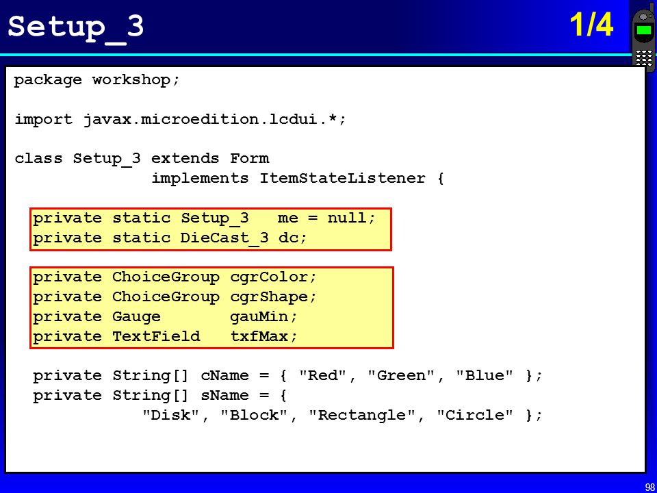 98 Setup_3 1/4 package workshop; import javax.microedition.lcdui.*; class Setup_3 extends Form implements ItemStateListener { private static Setup_3 m