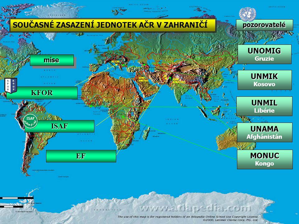 Nasazení jednotek AČR MNF- I/NTM-I KFOR ISAF KAIA, PRT KFOR ISAF SOUČASNÉ ZASAZENÍ JEDNOTEK AČR V ZAHRANIČÍ misemise pozorovatelé UNMIL Libérie UNMIK Kosovo UNOMIG Gruzie UNAMA Afghánistán EF MONUC Kongo