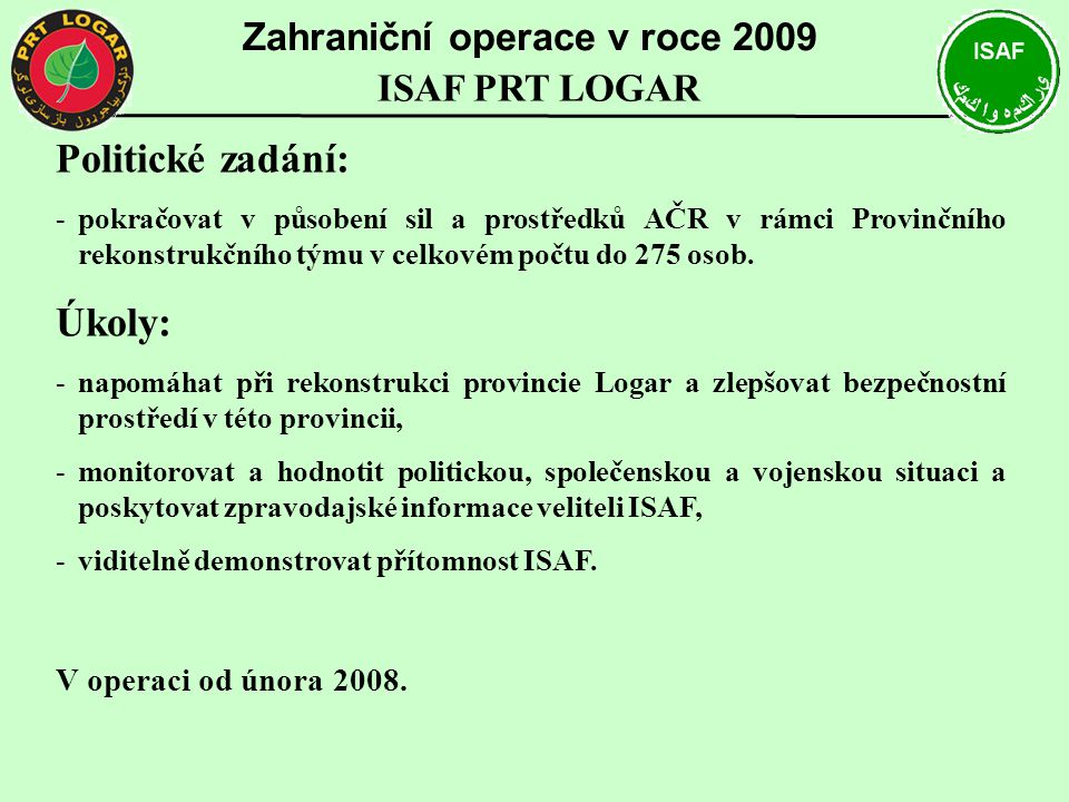 Politické zadání: -pokračovat v působení sil a prostředků AČR v rámci Provinčního rekonstrukčního týmu v celkovém počtu do 275 osob. Úkoly: -napomáhat