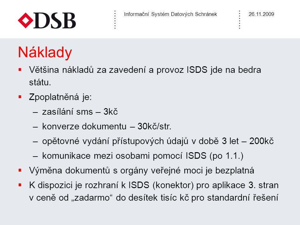 Informační Systém Datových Schránek26.11.2009 Náklady  Většina nákladů za zavedení a provoz ISDS jde na bedra státu.  Zpoplatněná je: –zasílání sms