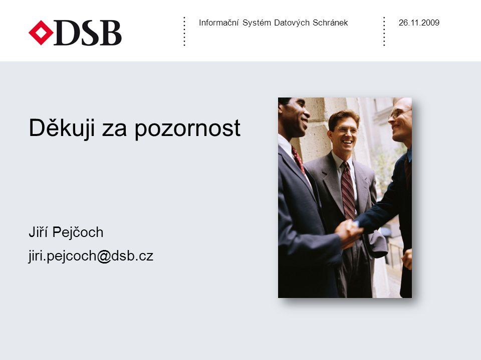 Informační Systém Datových Schránek26.11.2009 Děkuji za pozornost Jiří Pejčoch jiri.pejcoch@dsb.cz