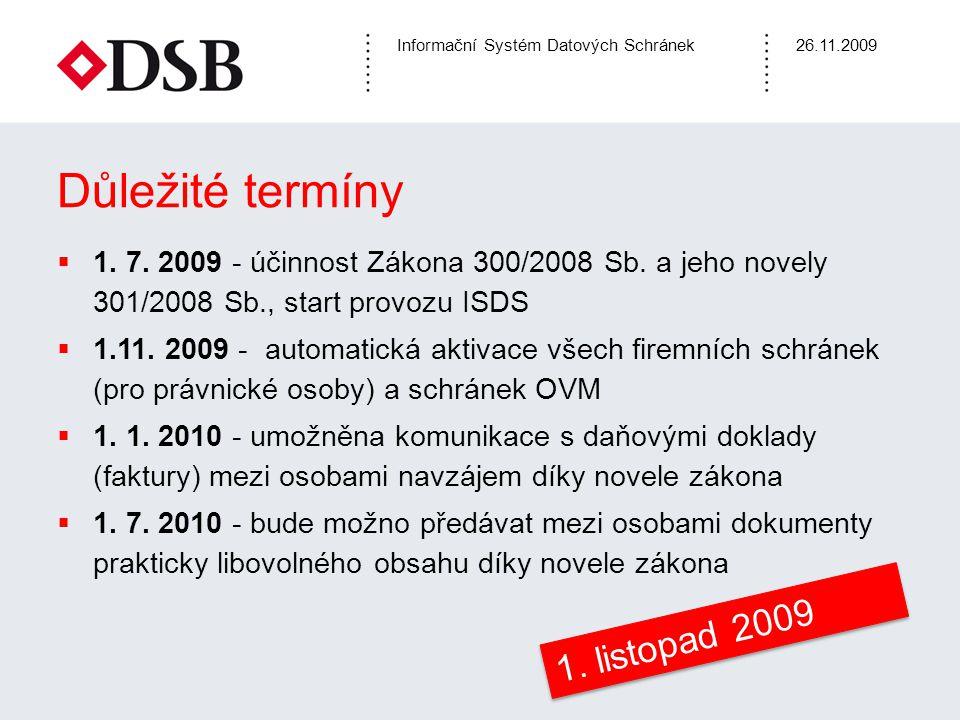 Informační Systém Datových Schránek26.11.2009 Důležité termíny  1. 7. 2009 - účinnost Zákona 300/2008 Sb. a jeho novely 301/2008 Sb., start provozu I