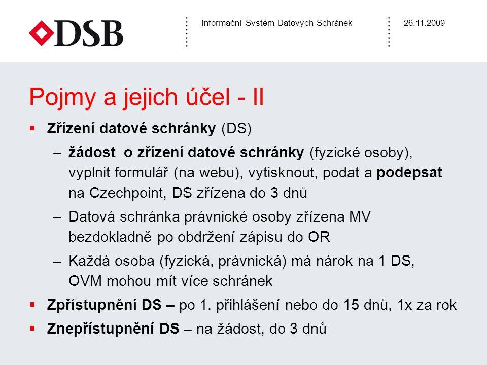 Informační Systém Datových Schránek26.11.2009 Pojmy a jejich účel - III  Datová zpráva (soubor typ.zfo) –obálka a obsah (= dokumenty), obálka – nositel (adresové, bezpečnostní a časové) informace obsah – může být regulován vyhláškou MV, provozním řádem –formát obsahu omezen povolenými formáty dokumentů, formuláři