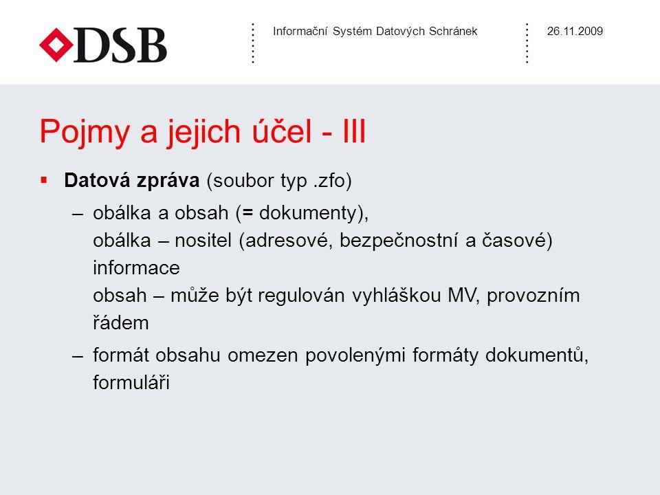 Informační Systém Datových Schránek26.11.2009 Pojmy a jejich účel - IV  Přístupové údaje –doručeny poštou do vlastních rukou po podání žádosti –Možno požádat o zneplatnění  Doručení zprávy –reálné – vstupem/přihlášením do DS (nikoli administrátor) –fikcí – do 10 dnů od dodání zprávy do schránky –doručení dokumentu od OVM má stejné právní účinky jako doručení poštou do vlastních rukou –zaslání dokumentu OVM od osoby má stejné účinky jako podepsaná listina