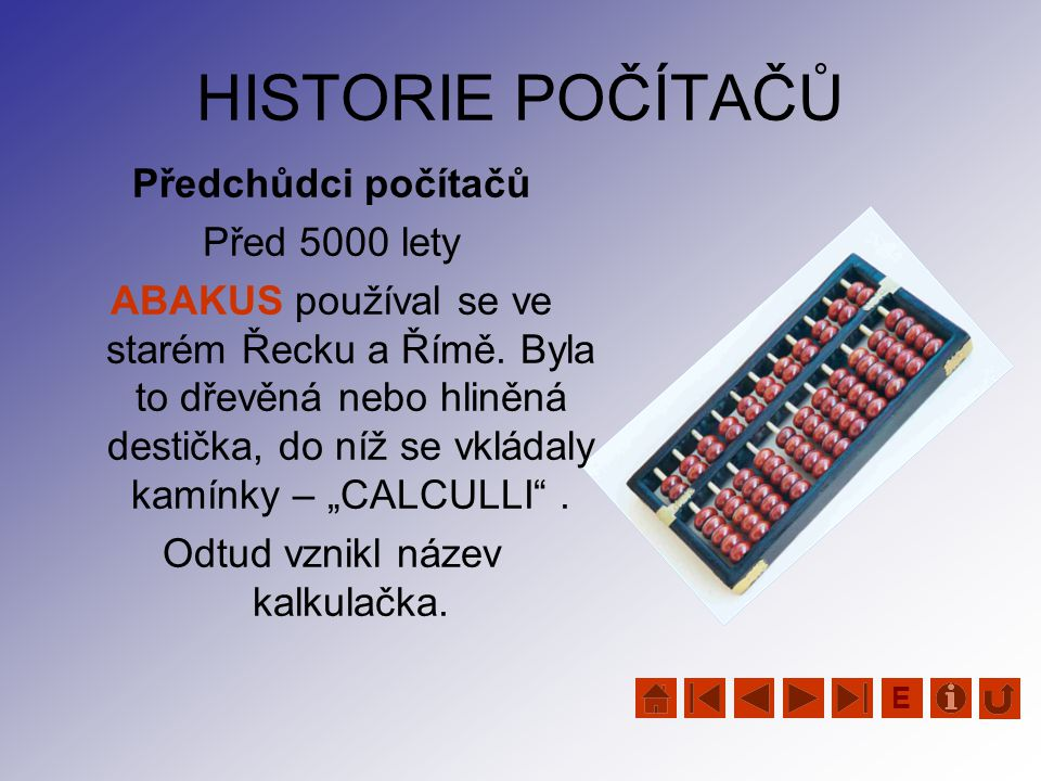 HISTORIE POČÍTAČŮ Předchůdci počítačů Před 5000 lety ABAKUS používal se ve starém Řecku a Římě. Byla to dřevěná nebo hliněná destička, do níž se vklád