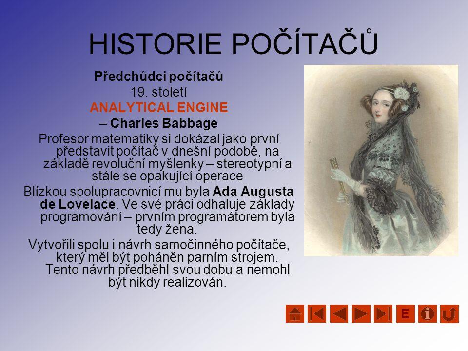 HISTORIE POČÍTAČŮ Předchůdci počítačů 19. století ANALYTICAL ENGINE – Charles Babbage Profesor matematiky si dokázal jako první představit počítač v d