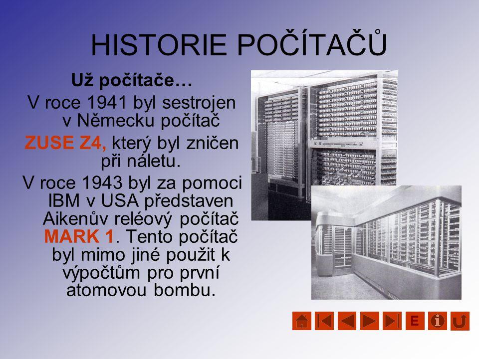 HISTORIE POČÍTAČŮ Už počítače… V roce 1941 byl sestrojen v Německu počítač ZUSE Z4, který byl zničen při náletu. V roce 1943 byl za pomoci IBM v USA p