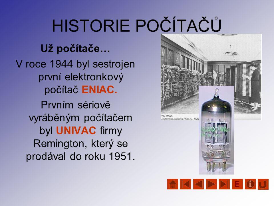 HISTORIE POČÍTAČŮ Už počítače… V roce 1944 byl sestrojen první elektronkový počítač ENIAC. Prvním sériově vyráběným počítačem byl UNIVAC firmy Remingt