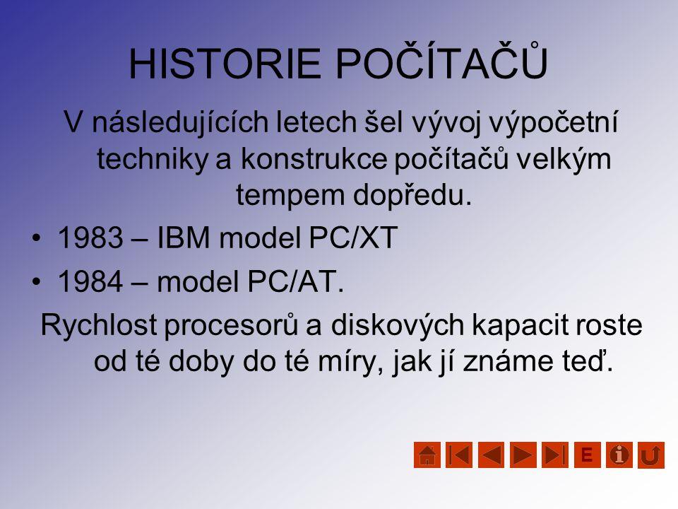 HISTORIE POČÍTAČŮ V následujících letech šel vývoj výpočetní techniky a konstrukce počítačů velkým tempem dopředu. •1983 – IBM model PC/XT •1984 – mod