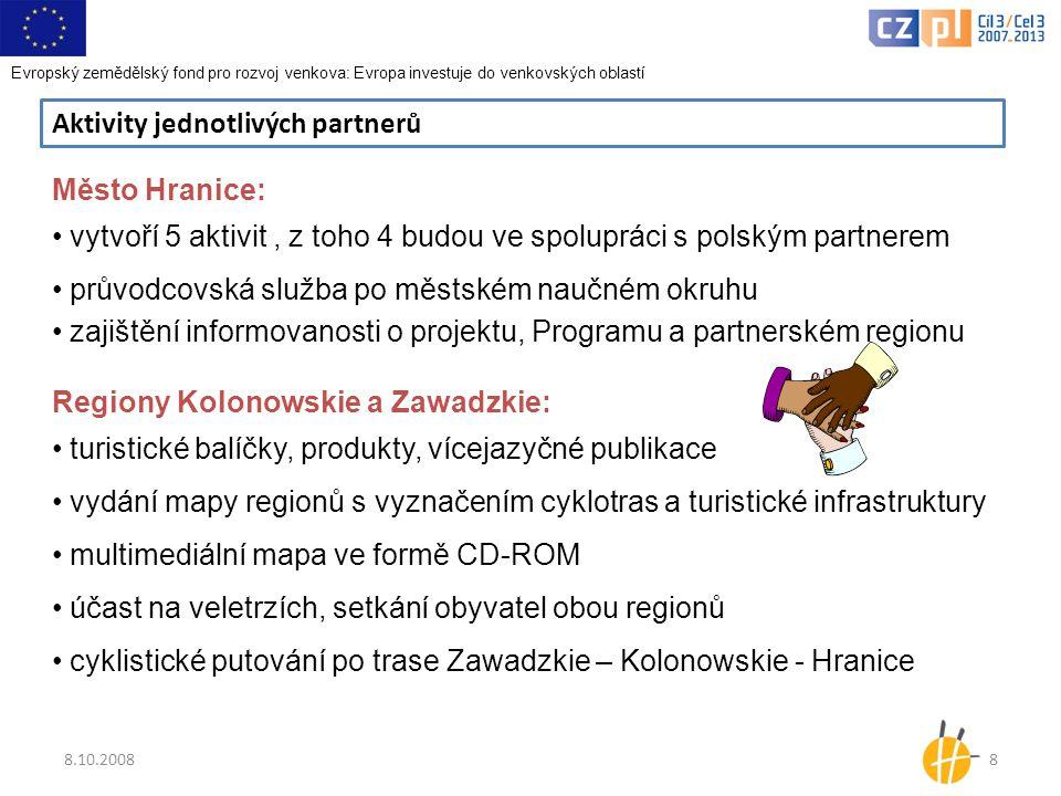 8.10.20088 Aktivity jednotlivých partnerů Město Hranice: • vytvoří 5 aktivit, z toho 4 budou ve spolupráci s polským partnerem • průvodcovská služba po městském naučném okruhu • zajištění informovanosti o projektu, Programu a partnerském regionu Regiony Kolonowskie a Zawadzkie: • turistické balíčky, produkty, vícejazyčné publikace • vydání mapy regionů s vyznačením cyklotras a turistické infrastruktury • multimediální mapa ve formě CD-ROM • účast na veletrzích, setkání obyvatel obou regionů • cyklistické putování po trase Zawadzkie – Kolonowskie - Hranice Evropský zemědělský fond pro rozvoj venkova: Evropa investuje do venkovských oblastí