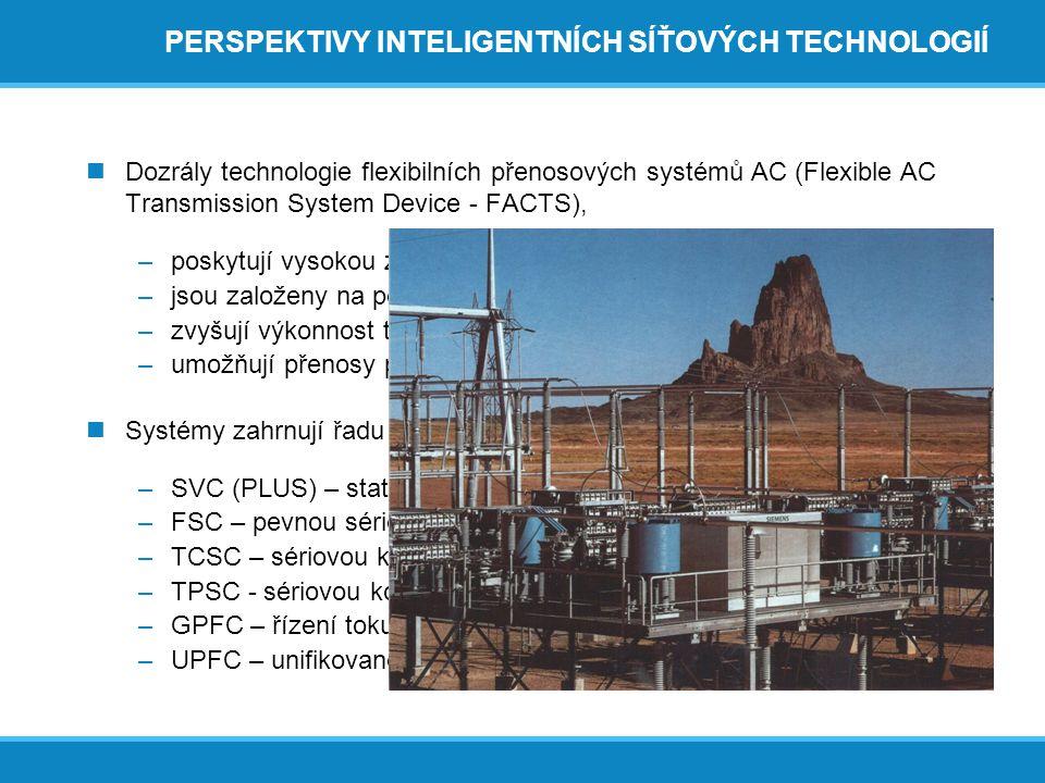 PERSPEKTIVY INTELIGENTNÍCH SÍŤOVÝCH TECHNOLOGIÍ  Dozrály technologie flexibilních přenosových systémů AC (Flexible AC Transmission System Device - FACTS), –poskytují vysokou zatížitelnost/přenosovou schopnost, –jsou založeny na použití výkonové elektroniky, –zvyšují výkonnost tradičních soustav AC a –umožňují přenosy pomocí střídavého proudu na velké vzdálenosti  Systémy zahrnují řadu technologických řešení: –SVC (PLUS) – statickou (synchronní) kompenzaci jalového výkonu, –FSC – pevnou sériovou kompenzaci, –TCSC – sériovou kompenzaci řízenou tyristory, –TPSC - sériovou kompenzaci chráněnou tyristory, –GPFC – řízení toku výkonu v sítích (FACTS-B2B) –UPFC – unifikované řízení toku výkonu v sítích.