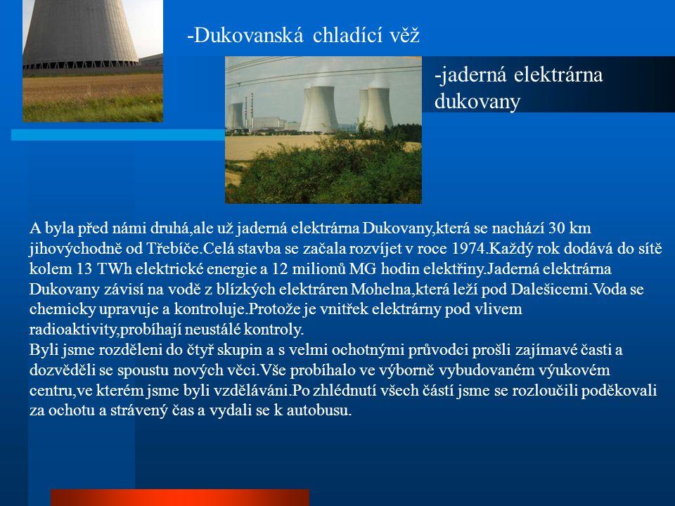 A byla před námi druhá,ale už jaderná elektrárna Dukovany,která se nachází 30 km jihovýchodně od Třebíče.Celá stavba se začala rozvíjet v roce 1974.Ka