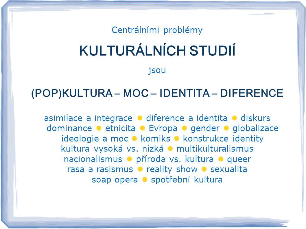Centrálními problémy KULTURÁLNÍCH STUDIÍ jsou (POP)KULTURA – MOC – IDENTITA – DIFERENCE asimilace a integrace  diference a identita  diskurs dominance  etnicita  Evropa  gender  globalizace ideologie a moc  komiks  konstrukce identity kultura vysoká vs.