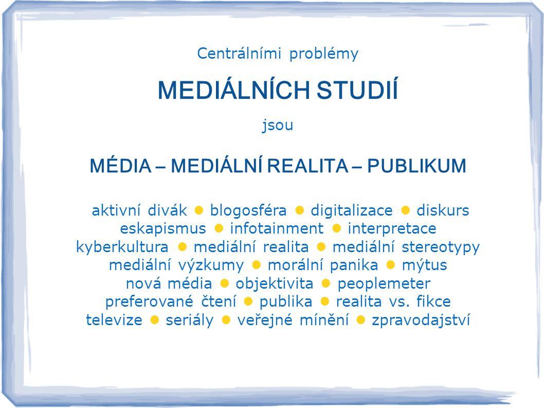 Centrálními problémy MEDIÁLNÍCH STUDIÍ jsou MÉDIA – MEDIÁLNÍ REALITA – PUBLIKUM aktivní divák  blogosféra  digitalizace  diskurs eskapismus  infotainment  interpretace kyberkultura  mediální realita  mediální stereotypy mediální výzkumy  morální panika  mýtus nová média  objektivita  peoplemeter preferované čtení  publika  realita vs.