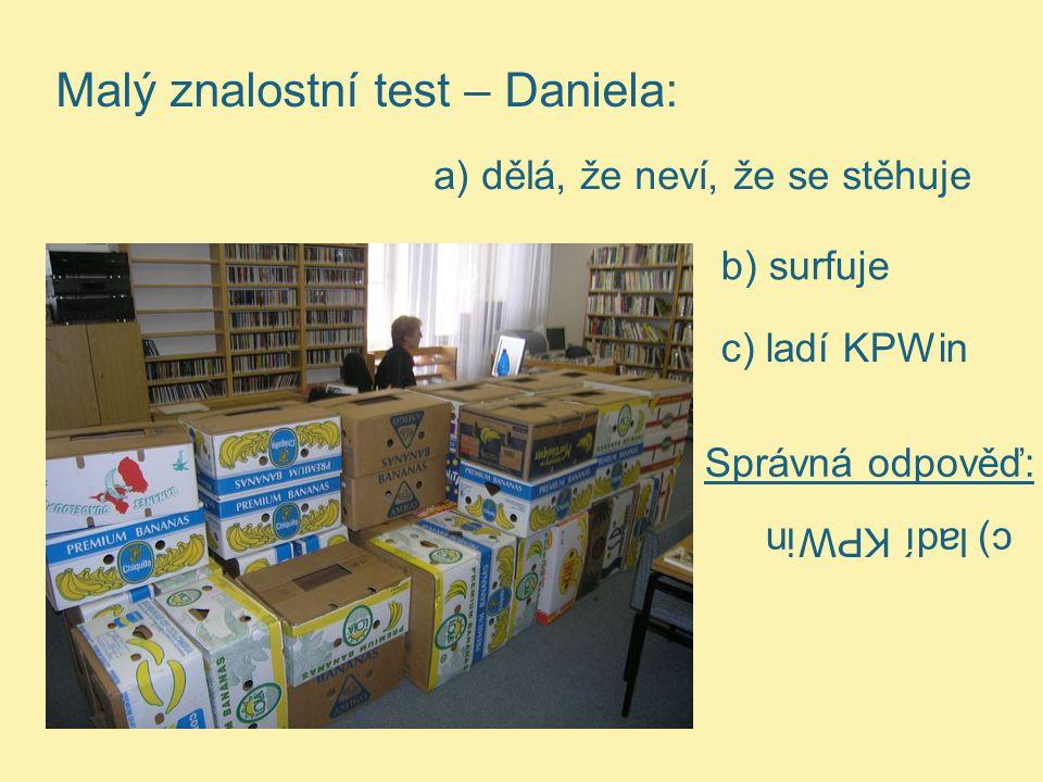 Malý znalostní test – Daniela: a) dělá, že neví, že se stěhuje b) surfuje c) ladí KPWin Správná odpověď: