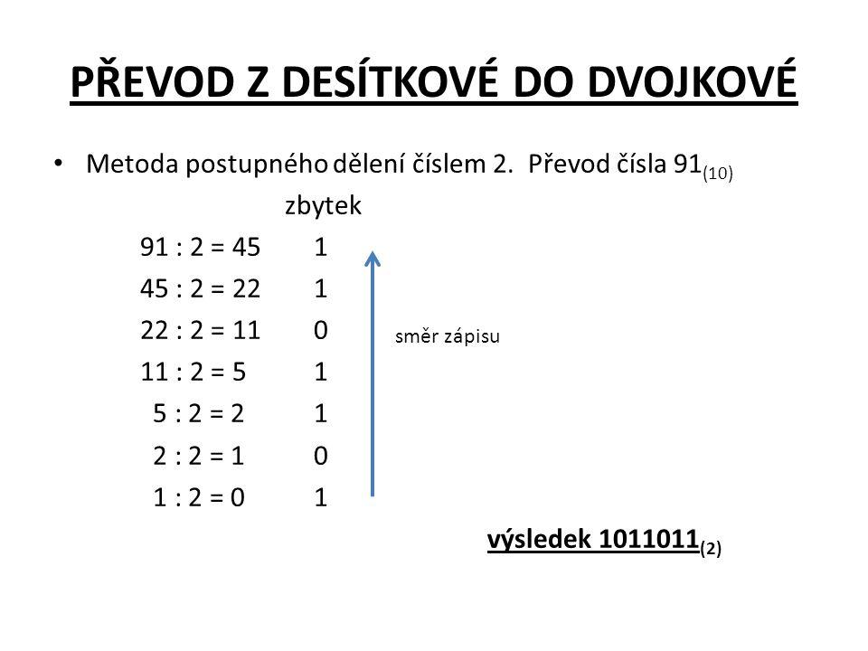 PŘEVOD Z DESÍTKOVÉ DO DVOJKOVÉ • Metoda postupného dělení číslem 2. Převod čísla 91 (10) zbytek 91 : 2 = 451 45 : 2 = 221 22 : 2 = 110 11 : 2 = 51 5 :