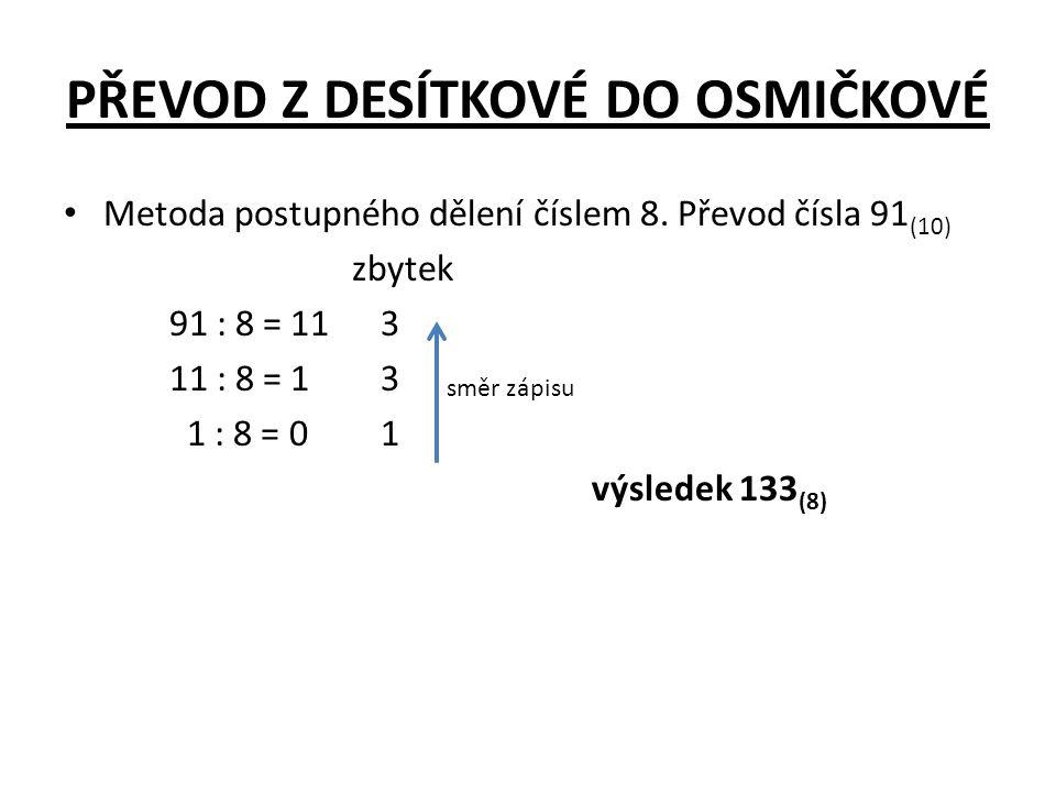 PŘEVOD Z DESÍTKOVÉ DO OSMIČKOVÉ • Metoda postupného dělení číslem 8. Převod čísla 91 (10) zbytek 91 : 8 = 113 11 : 8 = 13 1 : 8 = 01 výsledek 133 (8)