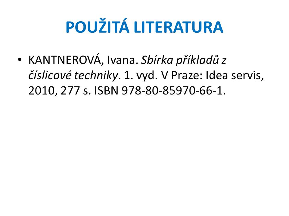 POUŽITÁ LITERATURA • KANTNEROVÁ, Ivana. Sbírka příkladů z číslicové techniky. 1. vyd. V Praze: Idea servis, 2010, 277 s. ISBN 978-80-85970-66-1.
