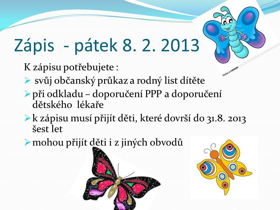 Zápis - pátek 8. 2. 2013 K zápisu potřebujete :  svůj občanský průkaz a rodný list dítěte  při odkladu – doporučení PPP a doporučení dětského lékaře