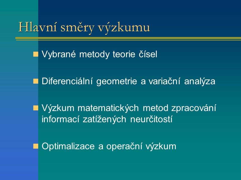 Hlavní směry výzkumu  Vybrané metody teorie čísel  Diferenciální geometrie a variační analýza  Výzkum matematických metod zpracování informací zatí