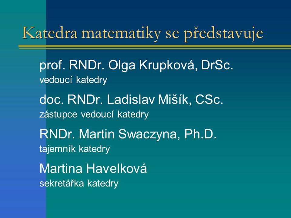 Katedra matematiky se představuje prof. RNDr. Olga Krupková, DrSc. vedoucí katedry doc. RNDr. Ladislav Mišík, CSc. zástupce vedoucí katedry RNDr. Mart