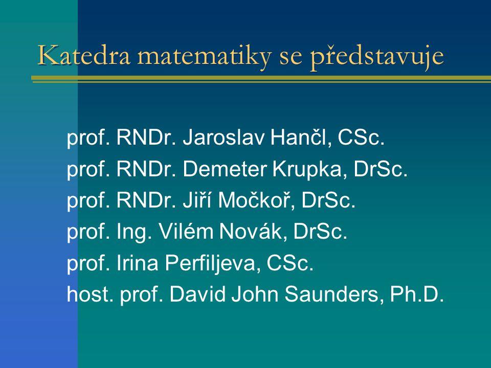 Katedra matematiky se představuje prof. RNDr. Jaroslav Hančl, CSc. prof. RNDr. Demeter Krupka, DrSc. prof. RNDr. Jiří Močkoř, DrSc. prof. Ing. Vilém N