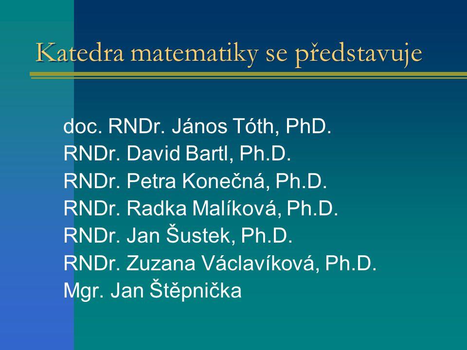 Katedra matematiky se představuje doc. RNDr. János Tóth, PhD. RNDr. David Bartl, Ph.D. RNDr. Petra Konečná, Ph.D. RNDr. Radka Malíková, Ph.D. RNDr. Ja