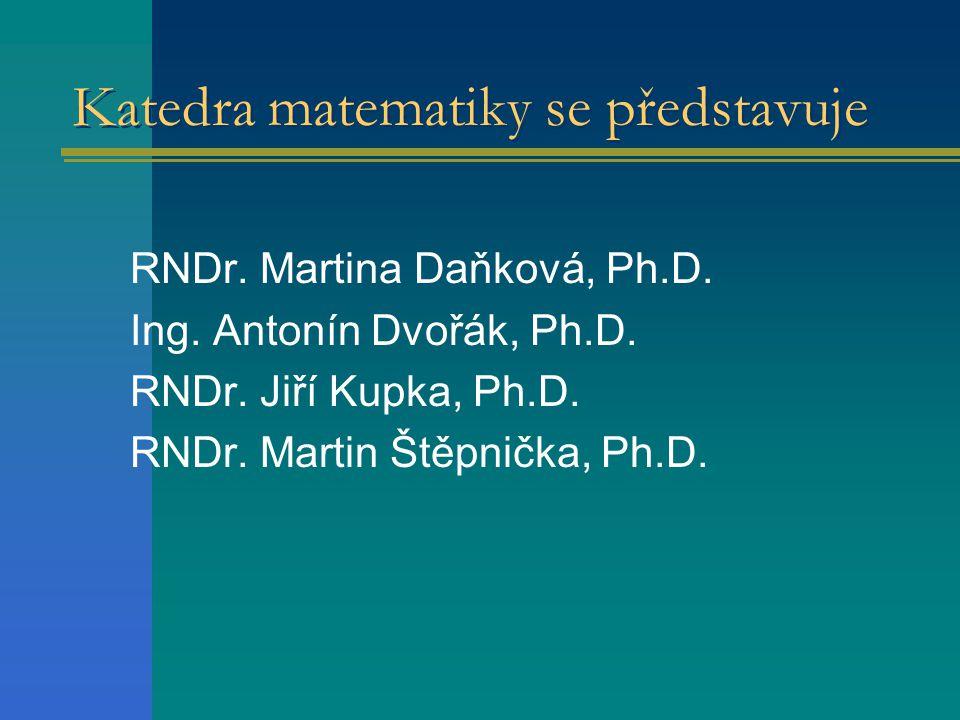 Katedra matematiky se představuje RNDr. Martina Daňková, Ph.D. Ing. Antonín Dvořák, Ph.D. RNDr. Jiří Kupka, Ph.D. RNDr. Martin Štěpnička, Ph.D.