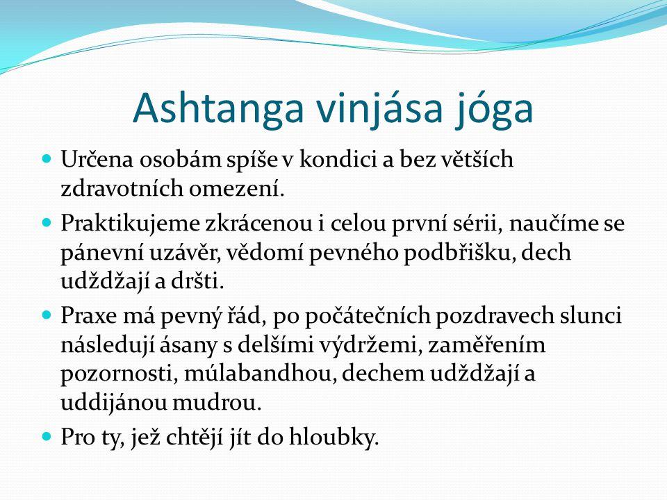 Ashtanga vinjása jóga  Určena osobám spíše v kondici a bez větších zdravotních omezení.  Praktikujeme zkrácenou i celou první sérii, naučíme se páne